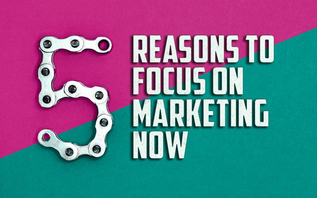 5 Reasons to Focus on Marketing During the Pandemic